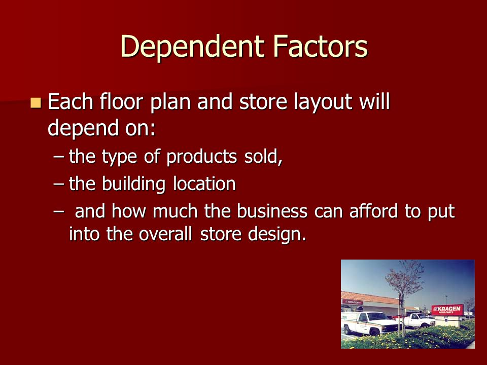 Dependent Factors Each floor plan and store layout will depend on: Each floor plan and store layout will depend on: –the type of products sold, –the building location – and how much the business can afford to put into the overall store design.