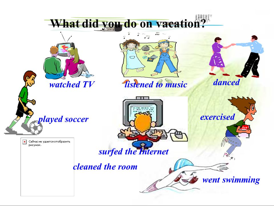 What did you do on vacation? watched TVlistened to music danced exercised surfed the Internet played soccer cleaned the room went swimming
