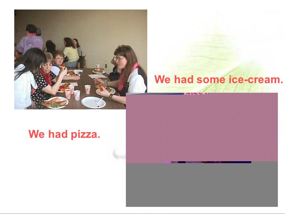 We had pizza. We had some ice-cream.