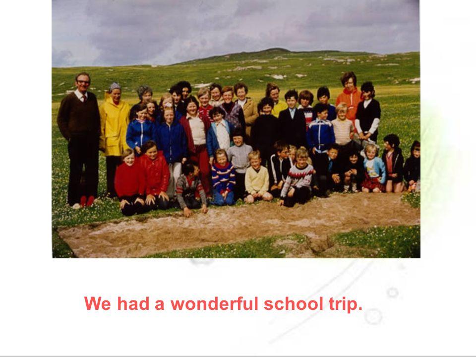 We had a wonderful school trip.
