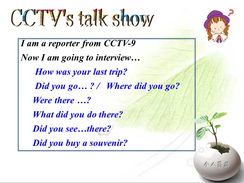 I am a reporter from CCTV-9 Now I am going to interview… How was your last trip? Did you go… ? / Where did you go? Were there …? What did you do there