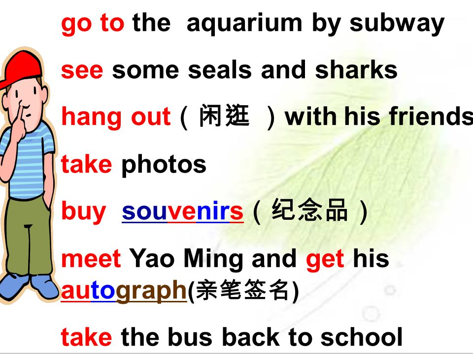 go to the aquarium by subway see some seals and sharks hang out with his friends take photos buy souvenirs meet Yao Ming and get his autograph ( ) tak