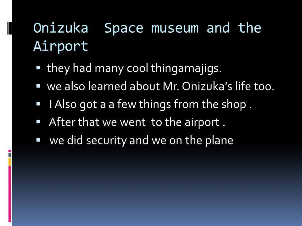 Onizuka Space museum and the Airport they had many cool thingamajigs. we also learned about Mr. Onizukas life too. I Also got a a few things from the