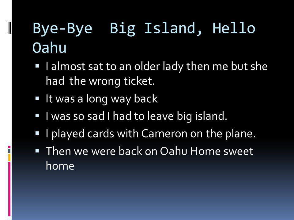 Bye-Bye Big Island, Hello Oahu I almost sat to an older lady then me but she had the wrong ticket. It was a long way back I was so sad I had to leave
