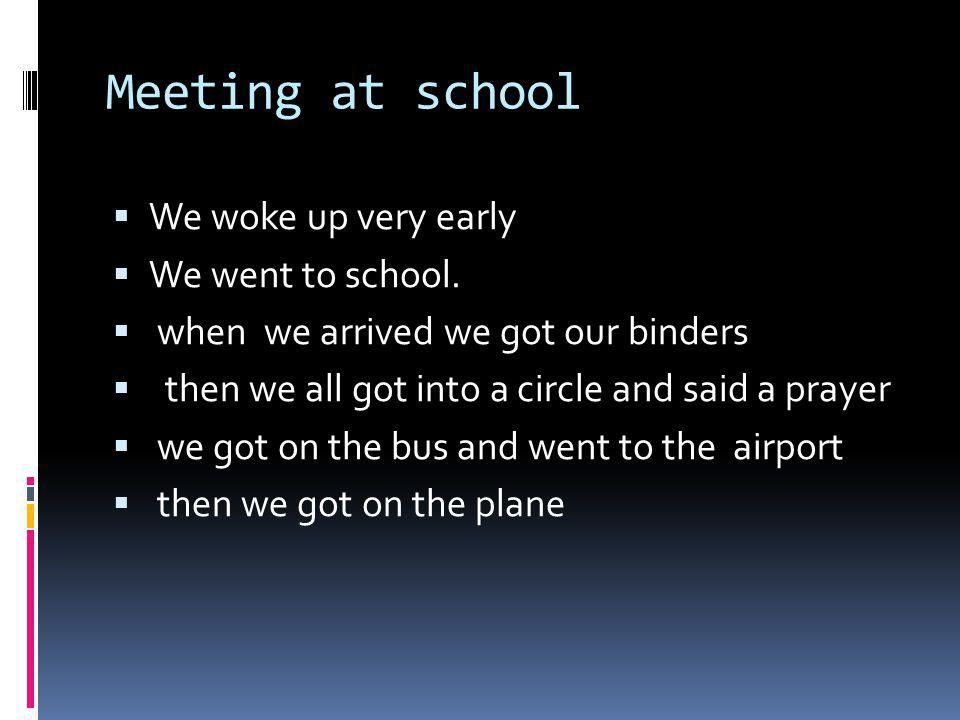 Meeting at school We woke up very early We went to school. when we arrived we got our binders then we all got into a circle and said a prayer we got o