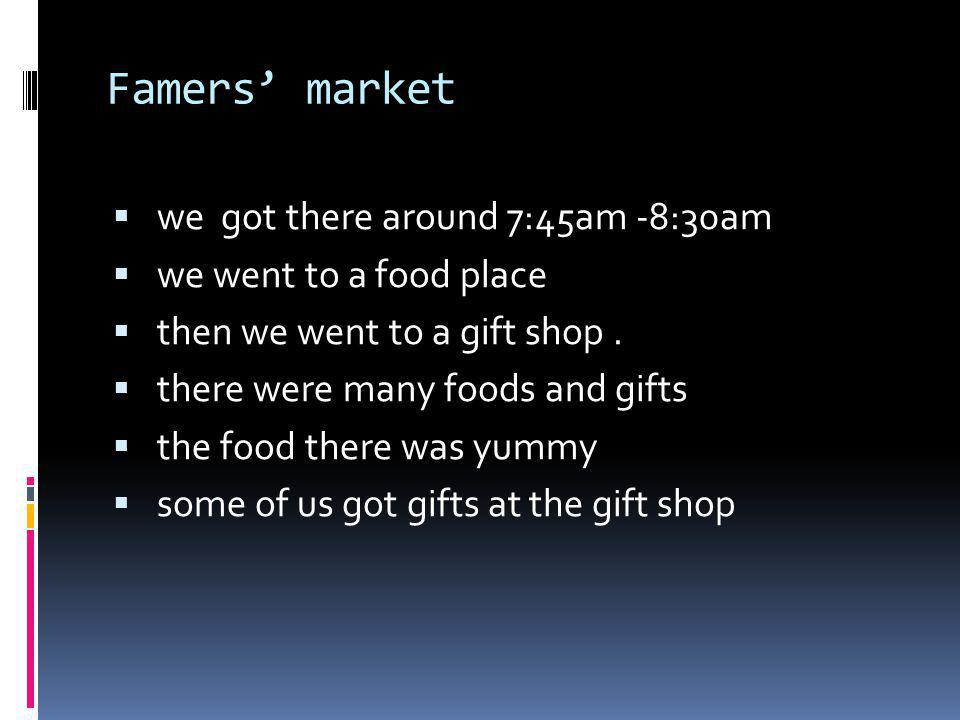 Famers market we got there around 7:45am -8:30am we went to a food place then we went to a gift shop. there were many foods and gifts the food there w