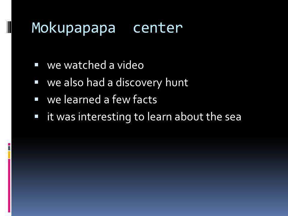 Mokupapapa center we watched a video we also had a discovery hunt we learned a few facts it was interesting to learn about the sea
