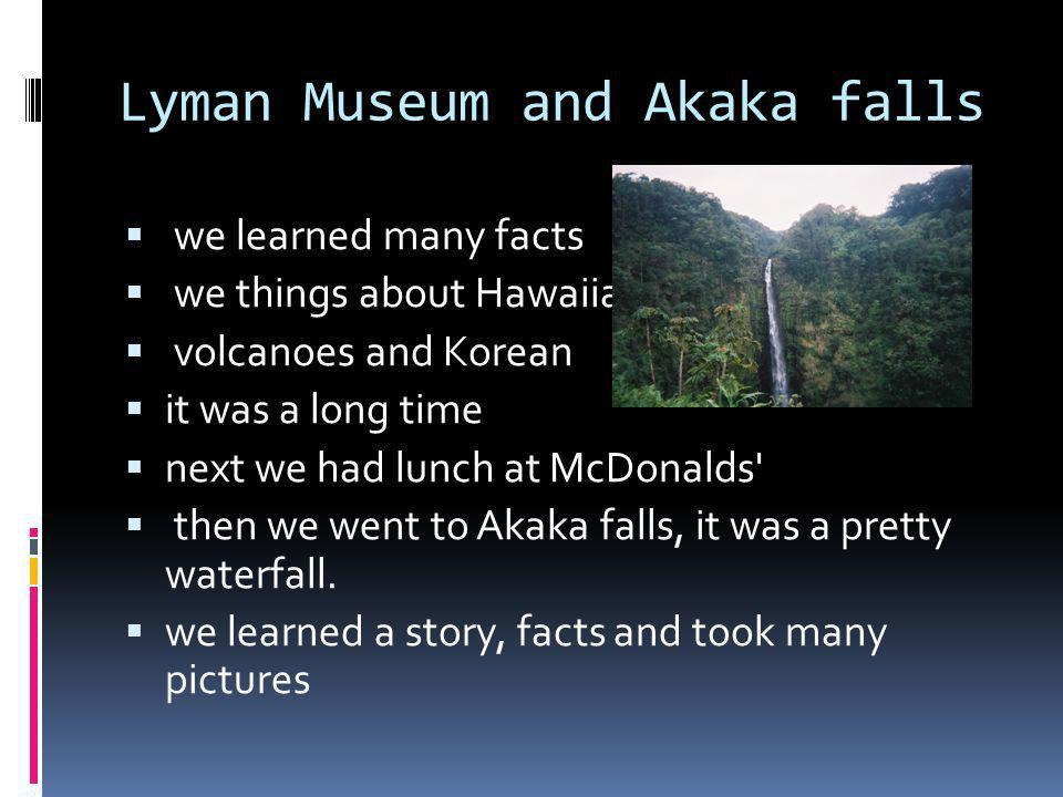 Lyman Museum and Akaka falls we learned many facts we things about Hawaiians volcanoes and Korean it was a long time next we had lunch at McDonalds then we went to Akaka falls, it was a pretty waterfall.