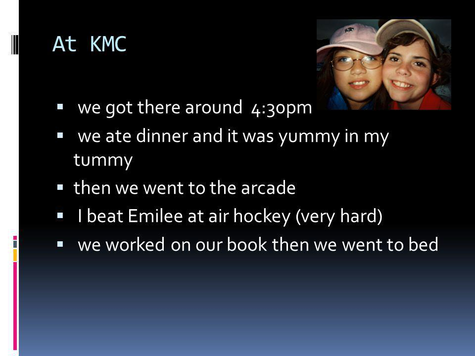 At KMC we got there around 4:30pm we ate dinner and it was yummy in my tummy then we went to the arcade I beat Emilee at air hockey (very hard) we worked on our book then we went to bed