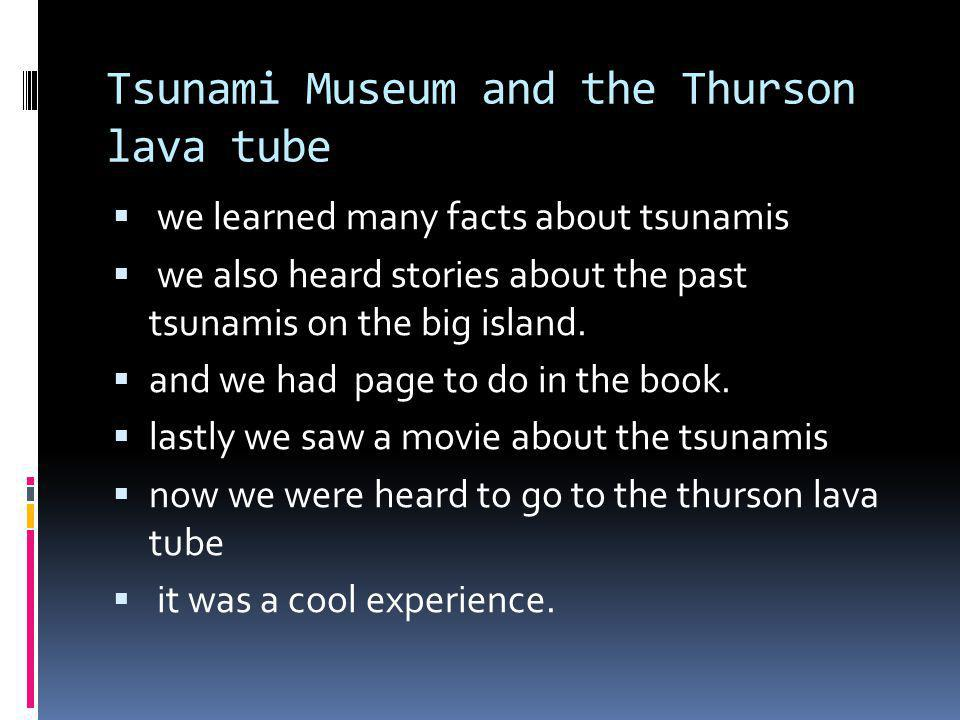 Tsunami Museum and the Thurson lava tube we learned many facts about tsunamis we also heard stories about the past tsunamis on the big island.