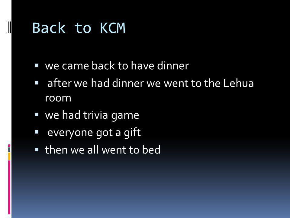 Back to KCM we came back to have dinner after we had dinner we went to the Lehua room we had trivia game everyone got a gift then we all went to bed
