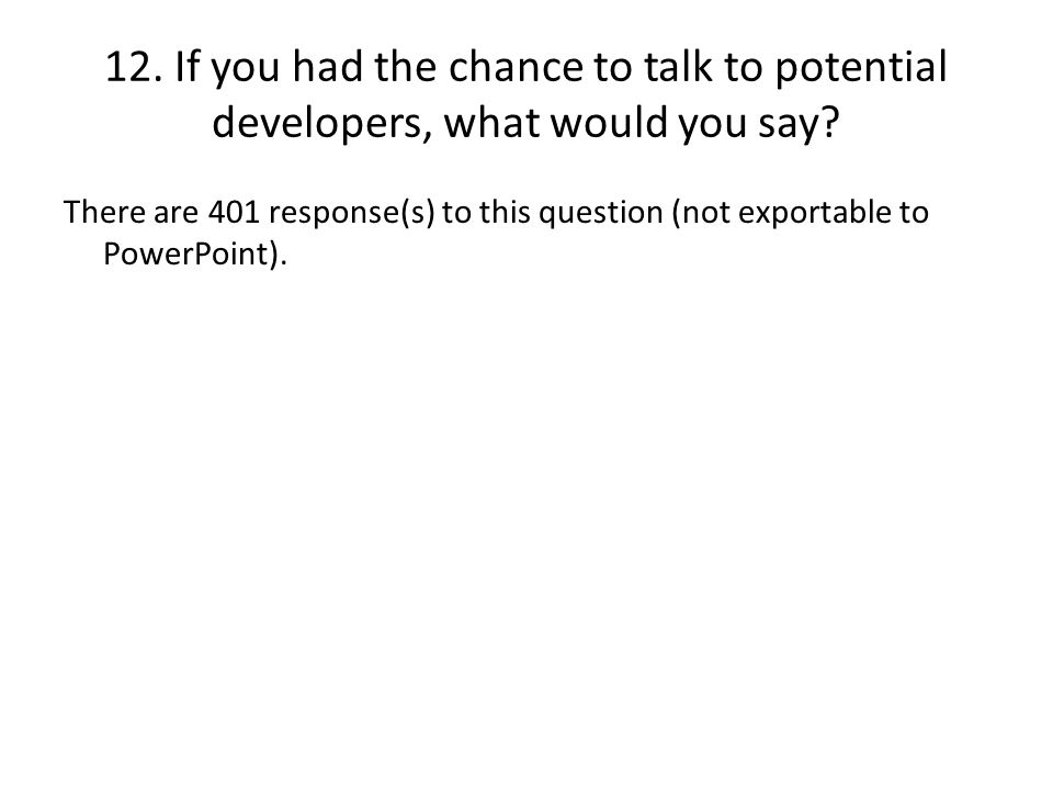 12. If you had the chance to talk to potential developers, what would you say.