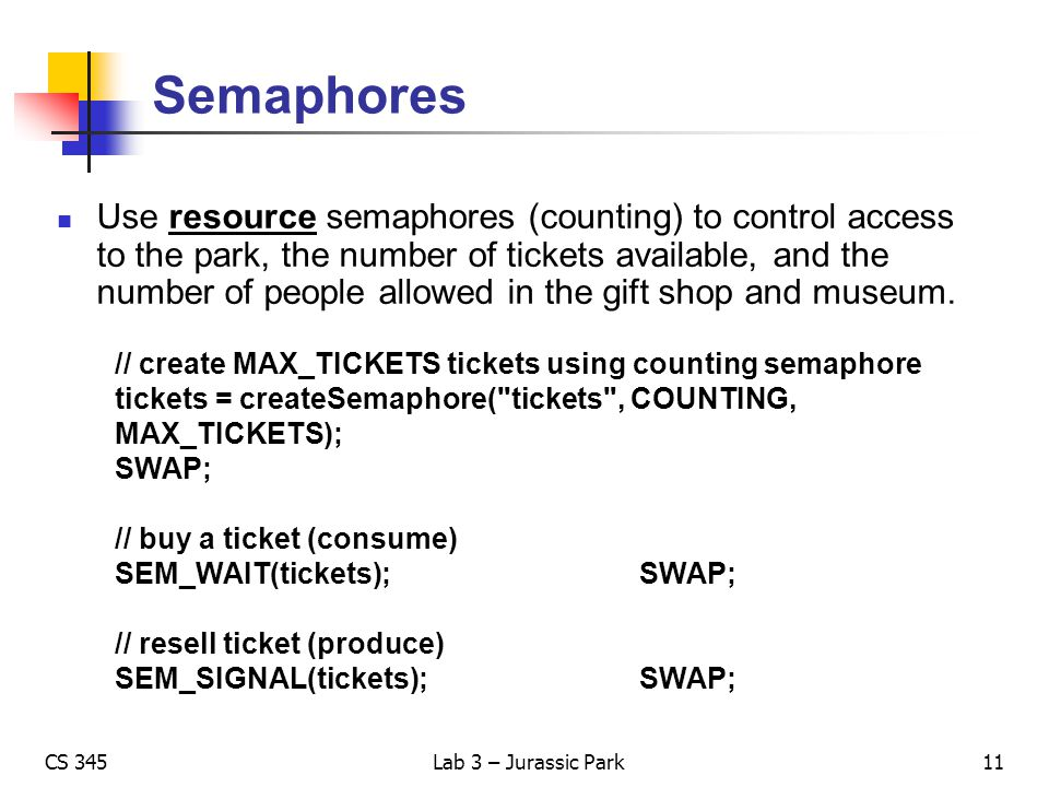 CS 345Lab 3 – Jurassic Park Semaphores Use resource semaphores (counting) to control access to the park, the number of tickets available, and the numb