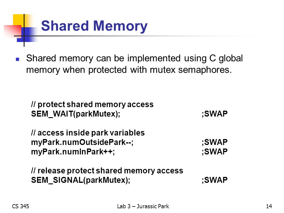 CS 345Lab 3 – Jurassic Park Shared Memory Shared memory can be implemented using C global memory when protected with mutex semaphores. // protect shar