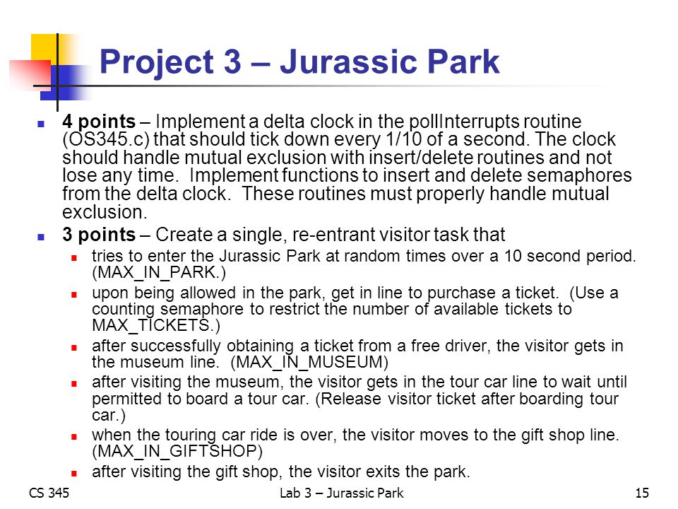 CS 345Lab 3 – Jurassic Park Project 3 – Jurassic Park 4 points – Implement a delta clock in the pollInterrupts routine (OS345.c) that should tick down