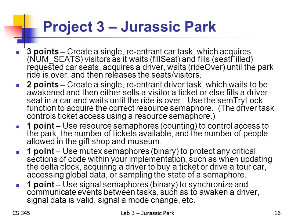 CS 345Lab 3 – Jurassic Park Project 3 – Jurassic Park 3 points – Create a single, re-entrant car task, which acquires (NUM_SEATS) visitors as it waits