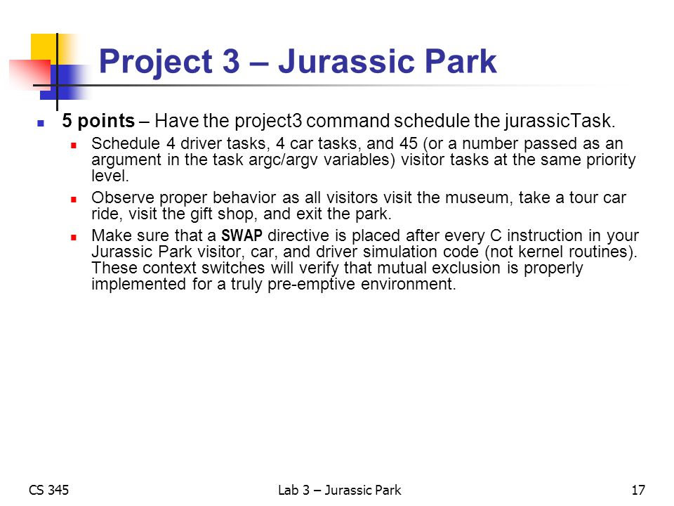 CS 345Lab 3 – Jurassic Park Project 3 – Jurassic Park 5 points – Have the project3 command schedule the jurassicTask. Schedule 4 driver tasks, 4 car t