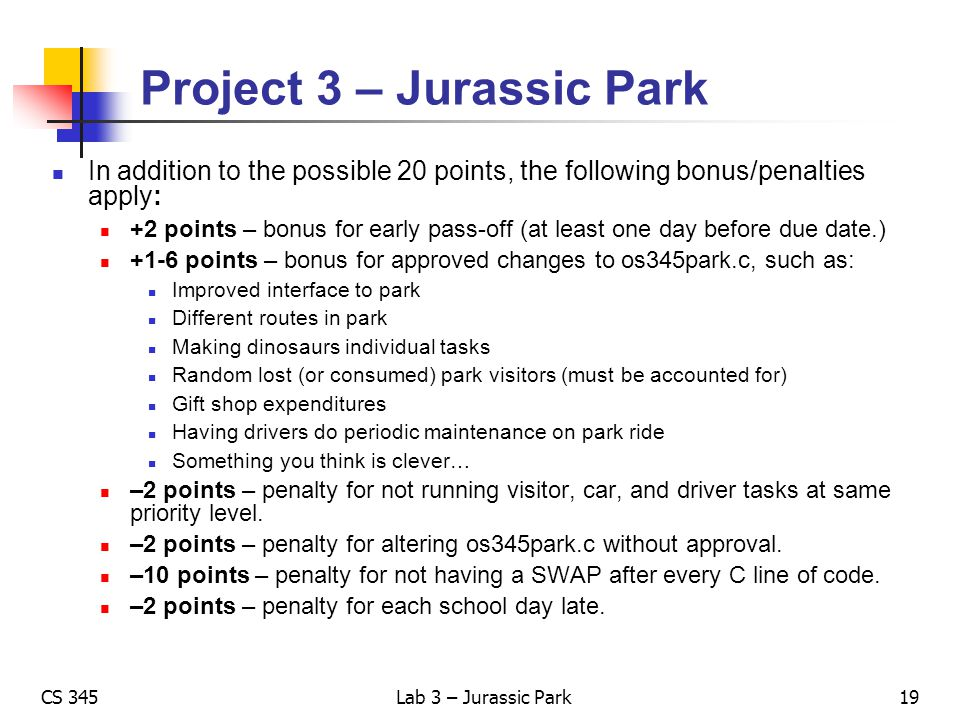 CS 345Lab 3 – Jurassic Park Project 3 – Jurassic Park In addition to the possible 20 points, the following bonus/penalties apply: +2 points – bonus fo
