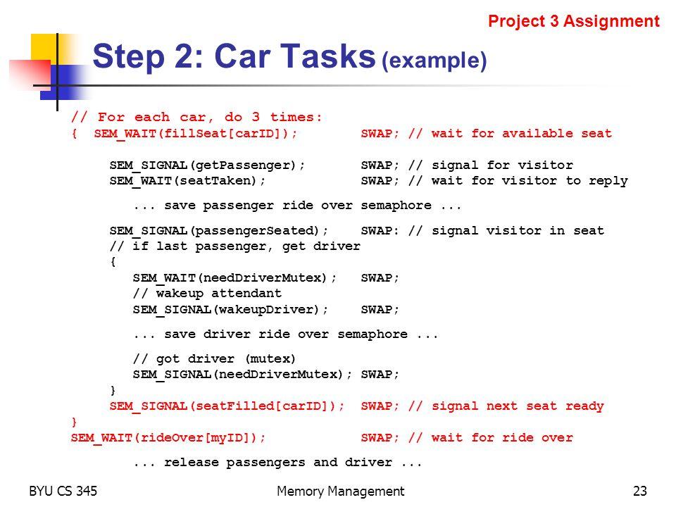 Step 2: Car Tasks (example) BYU CS 345Memory Management23 Project 3 Assignment // For each car, do 3 times: { SEM_WAIT(fillSeat[carID]); SWAP; // wait