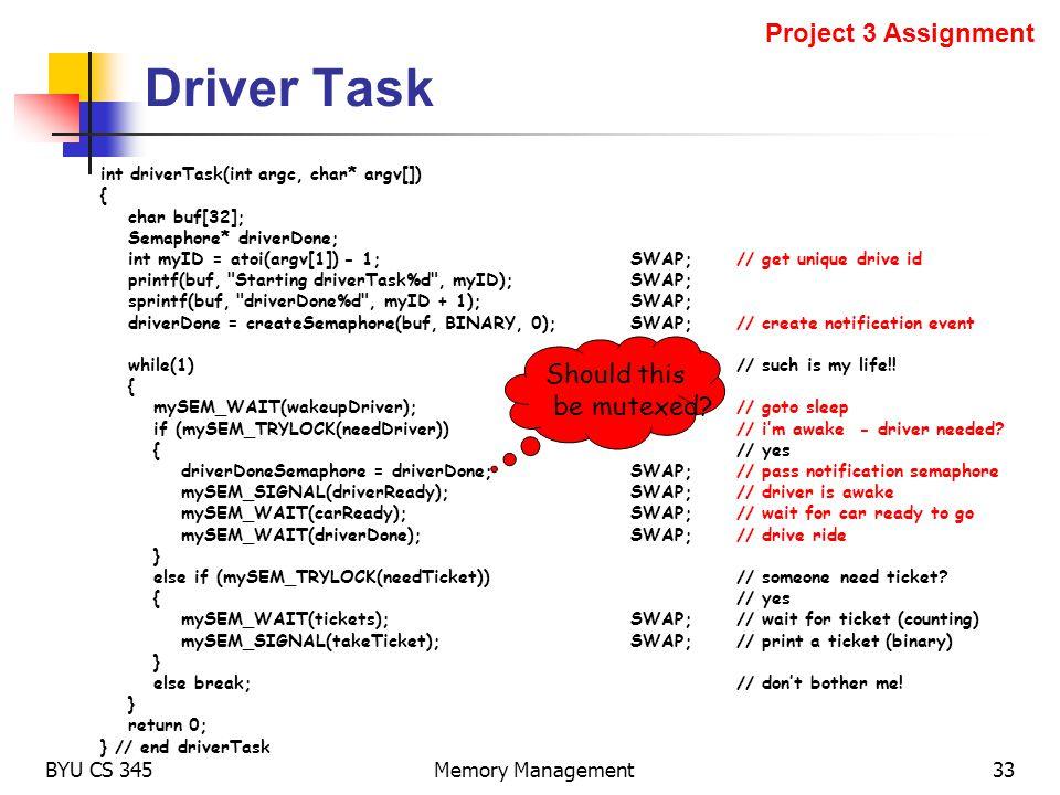Driver Task BYU CS 345Memory Management33 int driverTask(int argc, char* argv[]) { char buf[32]; Semaphore* driverDone; int myID = atoi(argv[1]) - 1;S