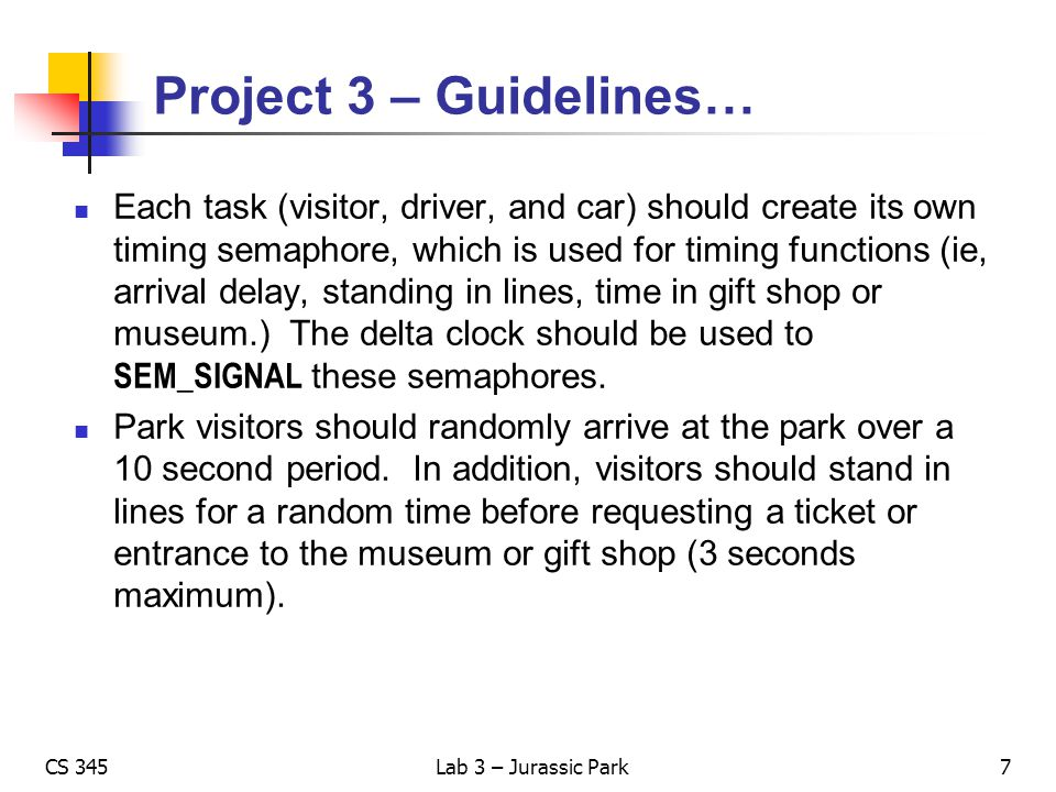 CS 345Lab 3 – Jurassic Park Project 3 – Guidelines… Use resource semaphores (counting) to control access to the park, the number of tickets available, and the number of people allowed in the gift shop and museum.