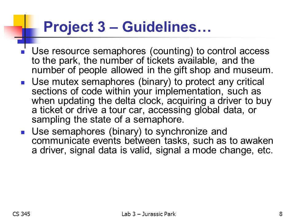 CS 345Lab 3 – Jurassic Park Project 3 – Guidelines… Use resource semaphores (counting) to control access to the park, the number of tickets available,