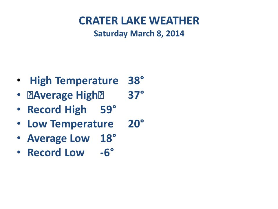 CRATER LAKE WEATHER Saturday March 8, 2014 High Temperature 38° Average High 37° Record High 59° Low Temperature 20° Average Low 18° Record Low -6°