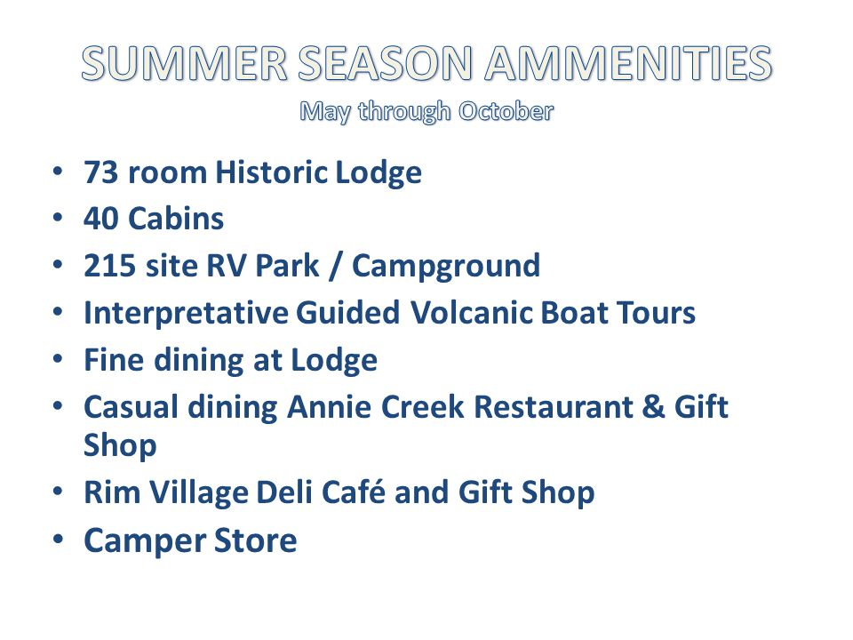 73 room Historic Lodge 40 Cabins 215 site RV Park / Campground Interpretative Guided Volcanic Boat Tours Fine dining at Lodge Casual dining Annie Creek Restaurant & Gift Shop Rim Village Deli Café and Gift Shop Camper Store