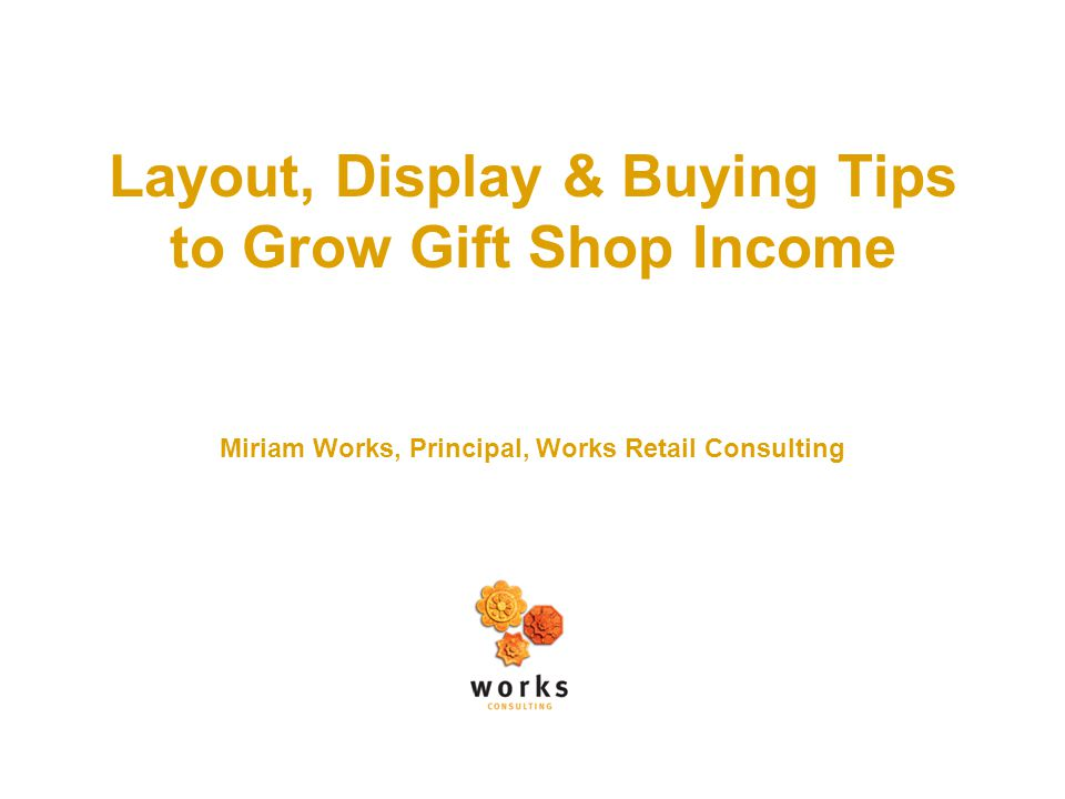 Layout, Display & Buying Tips to Grow Gift Shop Income Miriam Works, Principal, Works Retail Consulting