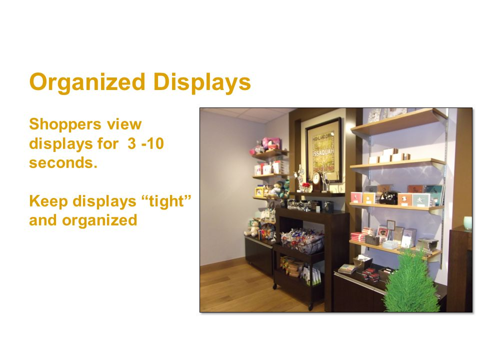 Organized Displays Shoppers view displays for 3 -10 seconds. Keep displays tight and organized