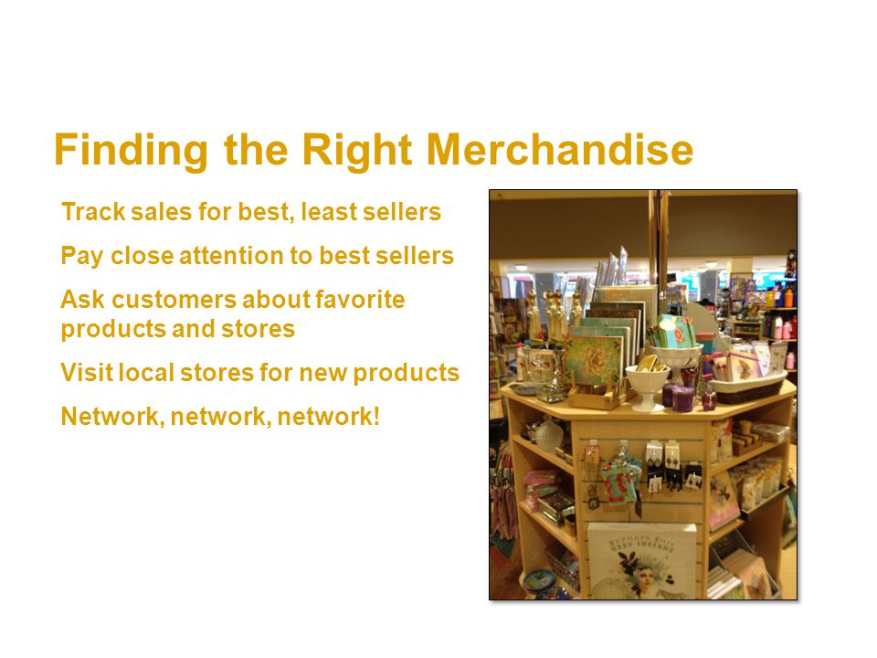 Finding the Right Merchandise Track sales for best, least sellers Pay close attention to best sellers Ask customers about favorite products and stores Visit local stores for new products Network, network, network!