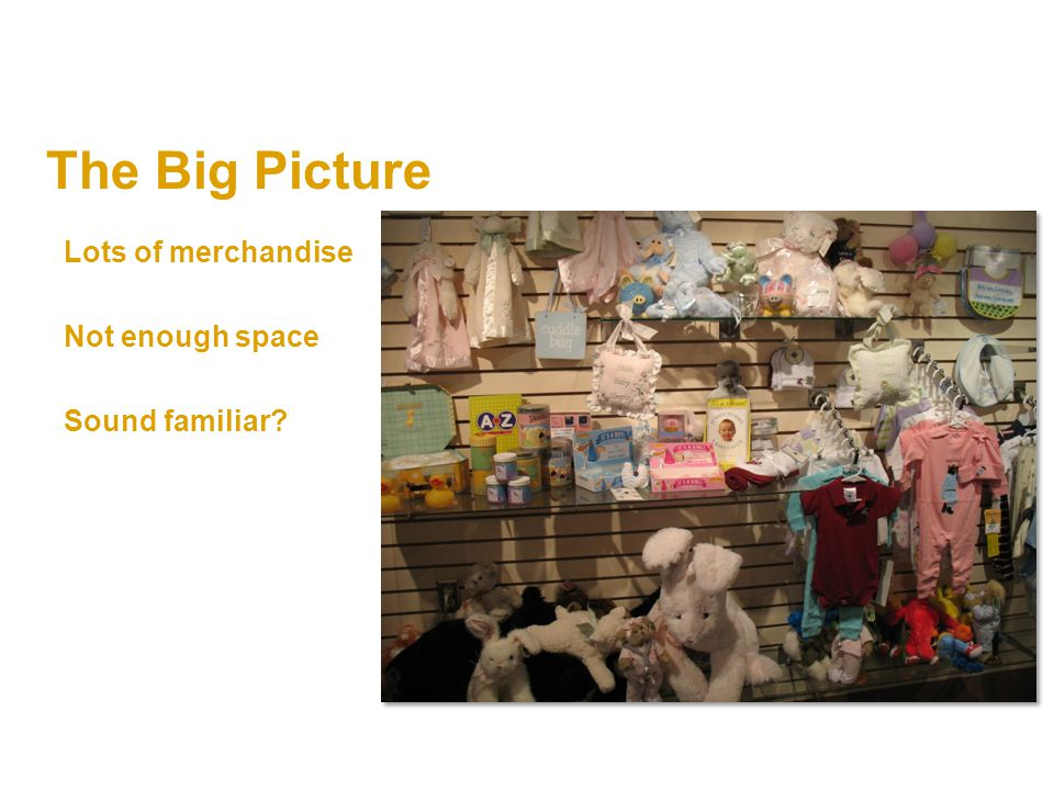 The Big Picture Lots of merchandise Not enough space Sound familiar