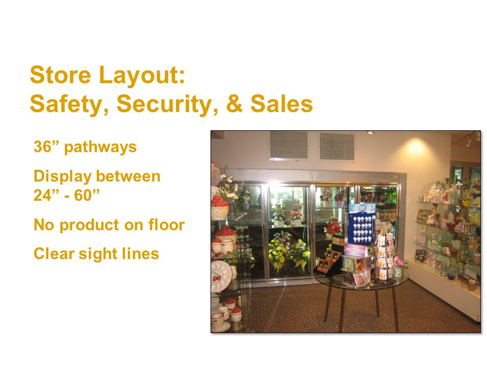 Store Layout: Safety, Security, & Sales 36 pathways Display between 24 - 60 No product on floor Clear sight lines