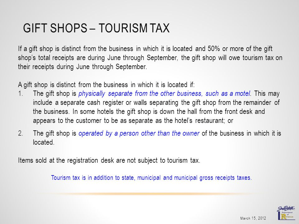 GIFT SHOPS – TOURISM TAX If a gift shop is distinct from the business in which it is located and 50% or more of the gift shops total receipts are during June through September, the gift shop will owe tourism tax on their receipts during June through September.
