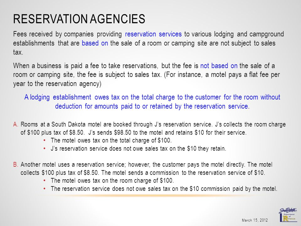 RESERVATION AGENCIES Fees received by companies providing reservation services to various lodging and campground establishments that are based on the sale of a room or camping site are not subject to sales tax.