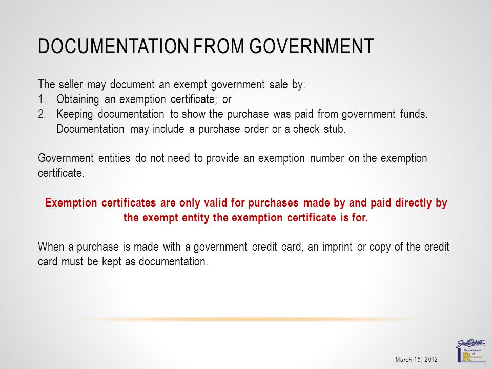 DOCUMENTATION FROM GOVERNMENT The seller may document an exempt government sale by: 1.Obtaining an exemption certificate; or 2.Keeping documentation to show the purchase was paid from government funds.