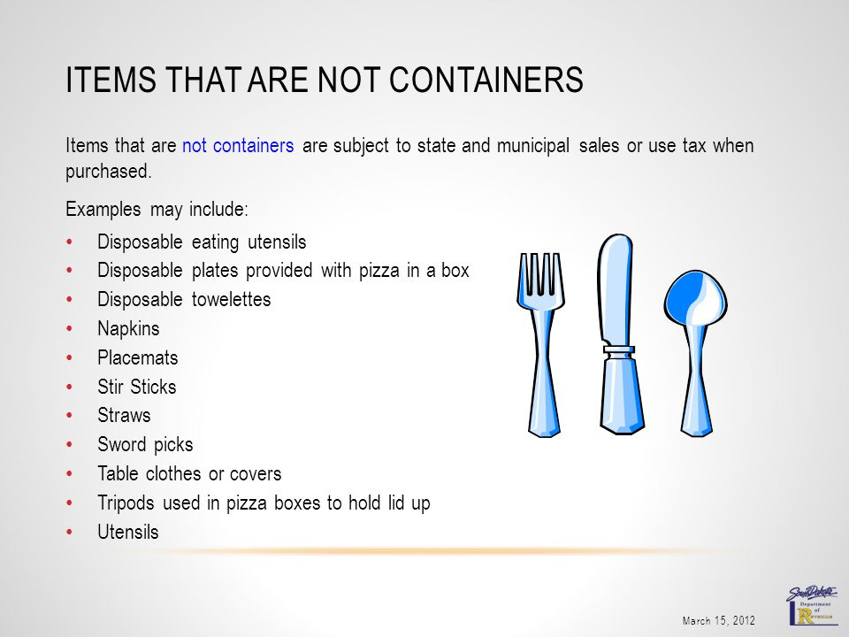 Items that are not containers are subject to state and municipal sales or use tax when purchased. Examples may include: Disposable eating utensils Dis