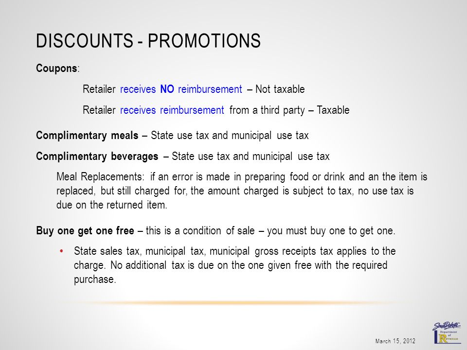 DISCOUNTS - PROMOTIONS Coupons : Retailer receives NO reimbursement – Not taxable Retailer receives reimbursement from a third party – Taxable Complim
