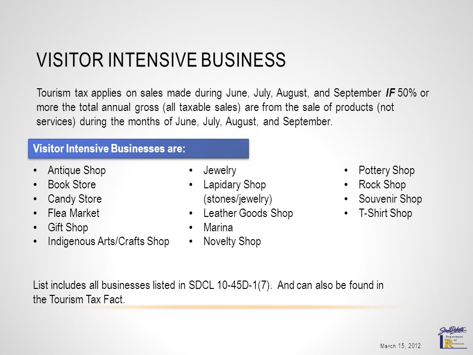 VISITOR INTENSIVE BUSINESS March 15, 2012 Tourism tax applies on sales made during June, July, August, and September IF 50% or more the total annual gross (all taxable sales) are from the sale of products (not services) during the months of June, July, August, and September.