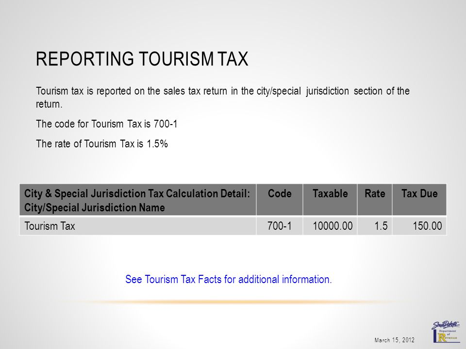 REPORTING TOURISM TAX March 15, 2012 Tourism tax is reported on the sales tax return in the city/special jurisdiction section of the return.