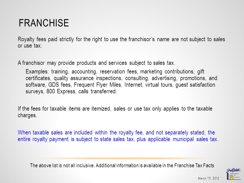 FRANCHISE Royalty fees paid strictly for the right to use the franchisors name are not subject to sales or use tax. A franchisor may provide products