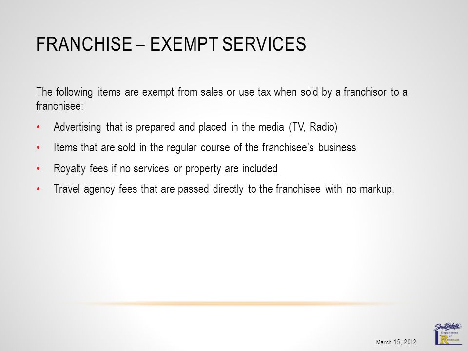 FRANCHISE – EXEMPT SERVICES March 15, 2012 The following items are exempt from sales or use tax when sold by a franchisor to a franchisee: Advertising