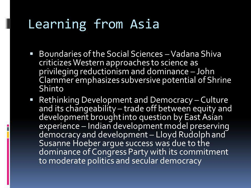 Learning from Asia Boundaries of the Social Sciences – Vadana Shiva criticizes Western approaches to science as privileging reductionism and dominance – John Clammer emphasizes subversive potential of Shrine Shinto Rethinking Development and Democracy – Culture and its changeability – trade off between equity and development brought into question by East Asian experience – Indian development model preserving democracy and development – Lloyd Rudolph and Susanne Hoeber argue success was due to the dominance of Congress Party with its commitment to moderate politics and secular democracy