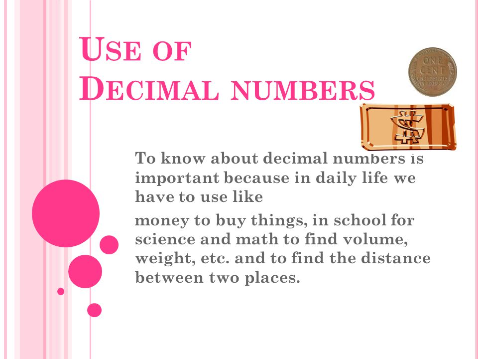 U SE OF D ECIMAL NUMBERS To know about decimal numbers is important because in daily life we have to use like money to buy things, in school for science and math to find volume, weight, etc.