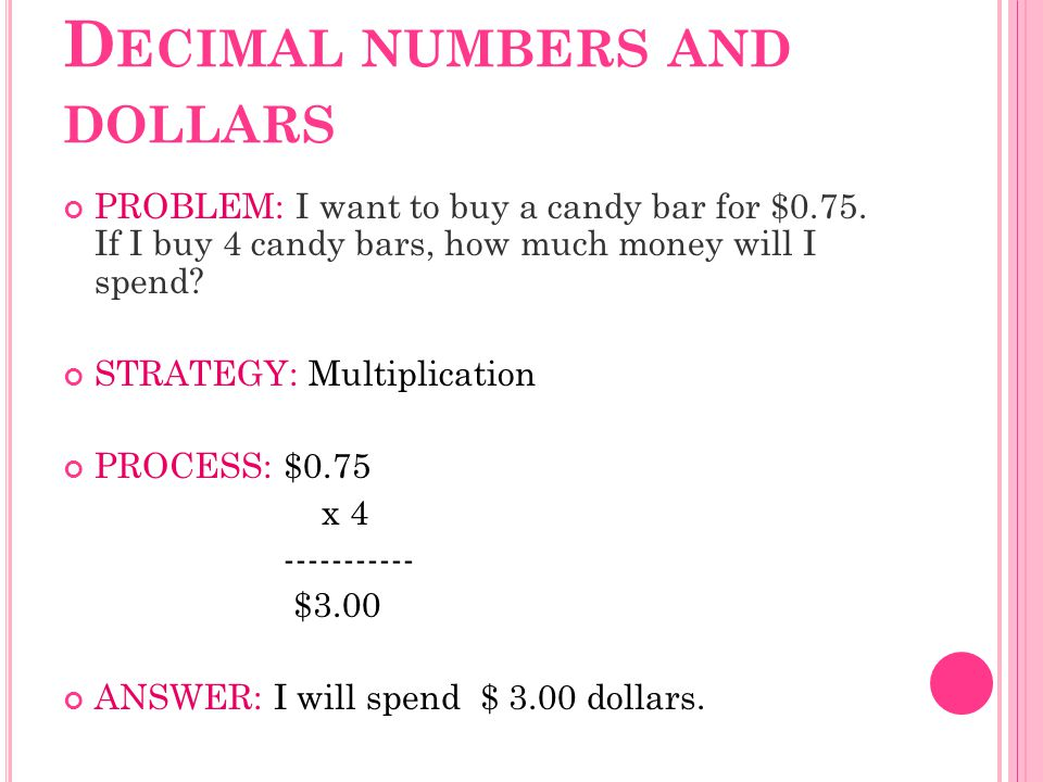 D ECIMAL NUMBERS AND DOLLARS PROBLEM: I want to buy a candy bar for $0.75. If I buy 4 candy bars, how much money will I spend? STRATEGY: Multiplicatio