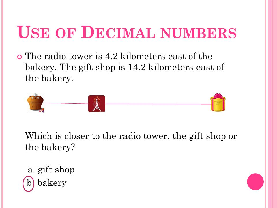 U SE OF D ECIMAL NUMBERS The radio tower is 4.2 kilometers east of the bakery.