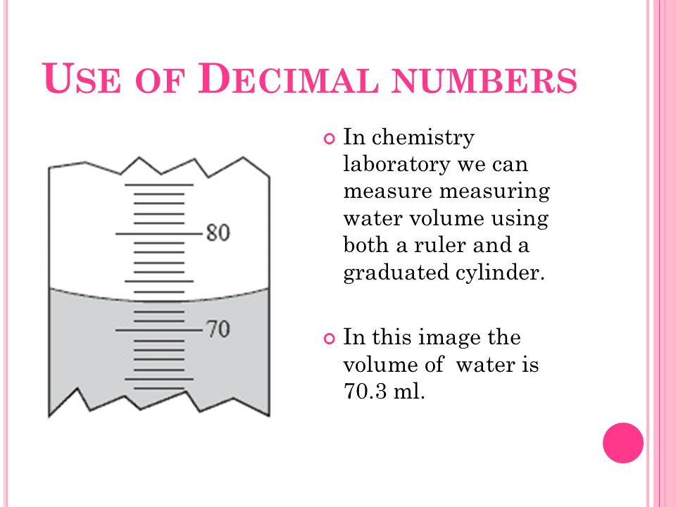 U SE OF D ECIMAL NUMBERS In chemistry laboratory we can measure measuring water volume using both a ruler and a graduated cylinder. In this image the