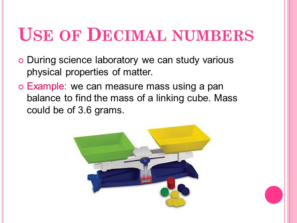 U SE OF D ECIMAL NUMBERS During science laboratory we can study various physical properties of matter. Example: we can measure mass using a pan balanc