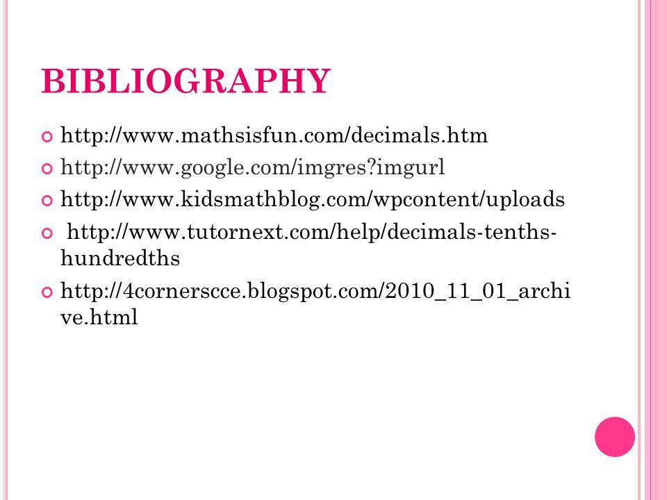 BIBLIOGRAPHY http://www.mathsisfun.com/decimals.htm http://www.google.com/imgres imgurl http://www.kidsmathblog.com/wpcontent/uploads http://www.tutornext.com/help/decimals-tenths- hundredths http://4cornerscce.blogspot.com/2010_11_01_archi ve.html