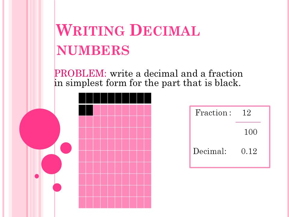 W RITING D ECIMAL NUMBERS PROBLEM: write a decimal and a fraction in simplest form for the part that is black.